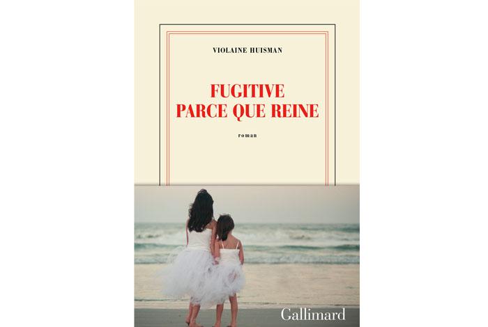 Fugitive parce que reine, un roman de Violette Huisman